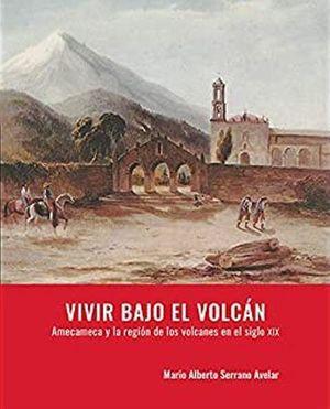 Vivir bajo el volcán. Amecameca y la región de los volcanes en el siglo XIX