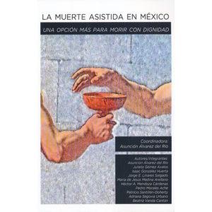 MUERTE ASISTIDA EN MEXICO, LA. UNA OPCION MAS PARA MORIR CON DIGNIDAD