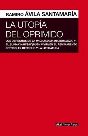 UTOPIA DEL OPRIMIDO, LA. LOS DERECHOS DE LA PACHAMAMA Y EL SUMAK KAWSAY EN EL PENSAMIENTO CRITICO EL DERECHO Y LA LITERATURA