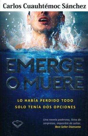EMERGE O MUERE. LO HABIA PERDIDO TODO SOLO TENIA DOS OPCIONES