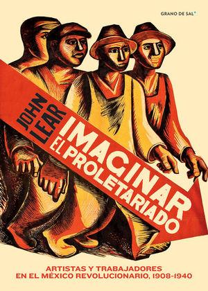Imaginar el proletariado. Artistas y trabajadores en el México revolucionario, 1908-1940