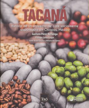 TACANA. HISTORIA DE UN PROYECTO DE CAFE SOCIALMENTE RESPONSABLE EN CHIAPAS MEXICO / STORY OF A SOCIALLY RESPONSIBLE COFFEE PROJETC IN CHIAPAS MEXICO