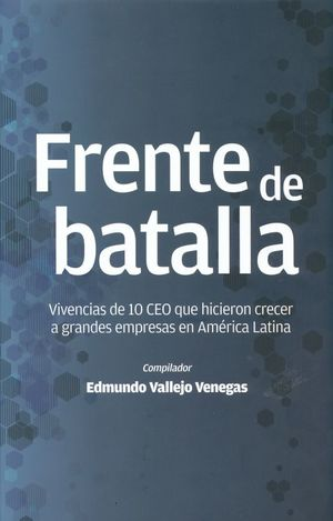 FRENTE DE BATALLA. VIVENCIAS DE 10 CEO QUE HICIERON CRECER A GRANDES EMPRESAS EN AMERICA LATINA / PD.