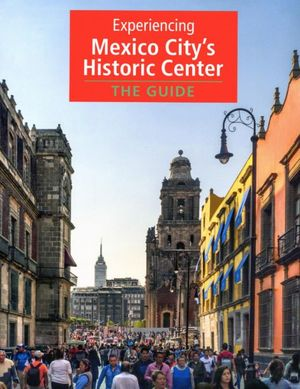 EXPERIENCING MEXICO CITYS HISTORIC CENTER. THE GUIDE