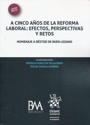 A CINCO AÑOS DE LA REFORMA LABORAL EFECTOS PERSPECTIVAS Y RETOS. HOMENAJE A NESTOR DE BUEN LOZANO (+EBOOK)