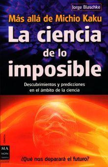 CIENCIA DE LO IMPOSIBLE, LA. DESCUBRIMIENTOS Y PREDICCIONES EN EL AMBITO DE LA CIENCIA