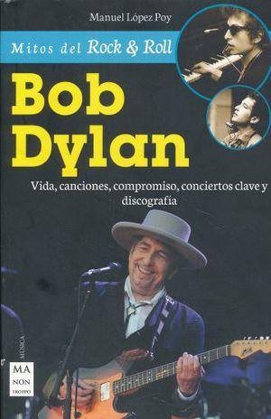 MITOS DEL ROCK & ROLL BOB DYLAN. VIDA CANCIONES COMPROMISO CONCIERTOS CLAVE Y DISCOGRAFIA