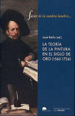SACAR DE LA SOMBRA LUMBRE.  LA TEORIA DE LA PINTURA EN EL SIGLO DE ORO (1560 - 1724)