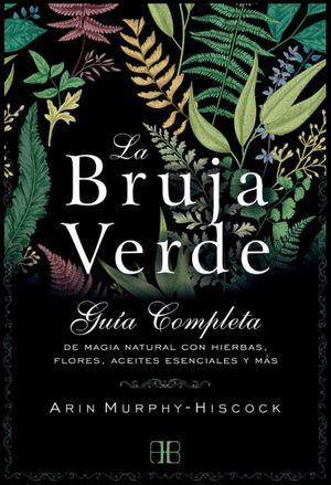 BRUJA VERDE, LA. GUIA COMPLETA DE MAGIA NATURAL CON HIERBAS FLORES ACEITES ESENCIALES Y MAS