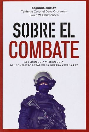 SOBRE EL COMBATE. LA PSICOLOGIA Y FISIOLOGIA DEL CONFLICTO LETAL EN LA GUERRA Y EN LA PAZ / 2 ED.