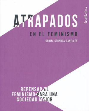 ATRAPADOS EN EL FEMINISMO. REPENSAR EL FEMINISMO PARA UNA SOCIEDAD MEJOR