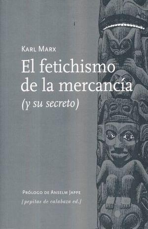 FETICHISMO DE LA MERCANCIA (Y SU SECRETO), EL.