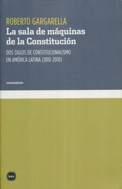 SALA DE MAQUINAS DE LA CONSTITUCION, LA. DOS SIGLOS DE CONSTITUCIONALISMO EN AMERICA LATINA (1810 - 2010)