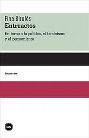 ENTREACTOS. EN TORNO A LA POLITICA EL FEMINISMO Y EL PENSAMIENTO