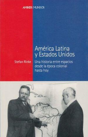 AMERICA LATINA Y ESTADOS UNIDOS. UNA HISTORIA ENTRE ESPACIOS DESDE LA EPOCA COLONIAL HASTA HOY