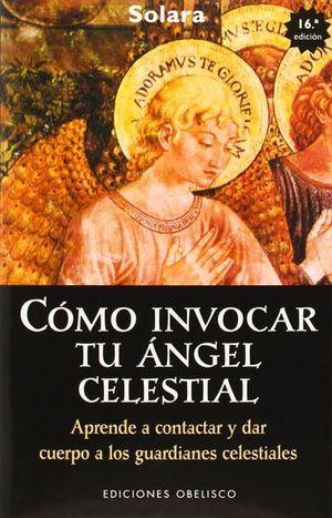 COMO INVOCAR TU ANGEL CELESTIAL. APRENDE A CONTACTAR Y DAR CUERPO A LOS GUARDIANES CELESTIALES / 16 ED.