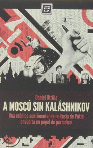 A Moscú sin Kaláshnikov. Crónica sentimental de la Rusia de Putin envuelta en papel de periódico