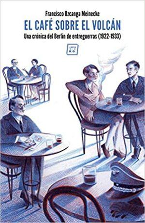 El café sobre el volcán. Una crónica del Berlín de entreguerras (1922-1933)