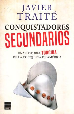 CONQUISTADORES SECUNDARIOS. UNA HISTORIA TORCIDA DE LA CONQUISTA DE AMERICA