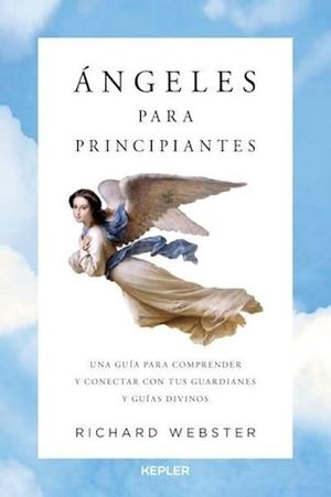 ANGELES PARA PRINCIPIANTES. UNA GUIA PARA COMPRENDER Y CONECTAR CON TUS GUARDIANES Y GUIAS DIVINOS