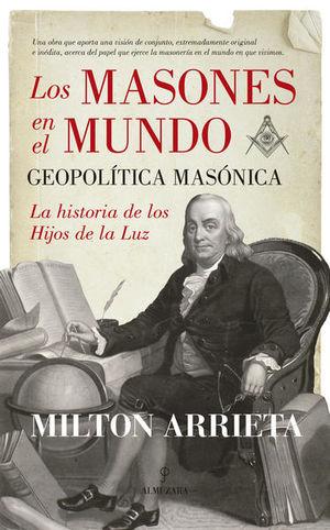 MASONES EN EL MUNDO, LOS. GEOPOLITICA MASONICA LA HISTORIA DE LOS HIJOS DE LA LUZ