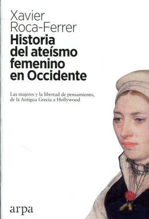 HISTORIA DEL ATEISMO FEMENINO EN OCCIDENTE. LAS MUJERES Y LA LIBERTAD DE PENSAMIENTO DE LA ANTIGUA GRECIA A HOLLYWOOD