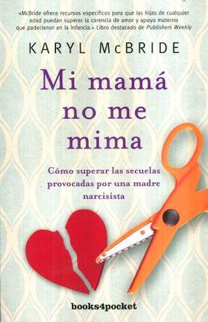 MI MAMA NO ME MIMA. COMO SUPERAR LAS SECUELAS PROVOCADAS POR UNA MADRE NARCISISTA