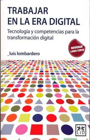 TRABAJAR EN LA ERA DIGITAL. TECNOLOGIA Y COMPETENCIAS PARA LA TRASFORMACION DIGITAL