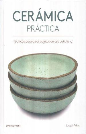 CERAMICA PRACTICA. TECNICAS PARA CREAR OBJETOS DE USO COTIDIANO / PD.
