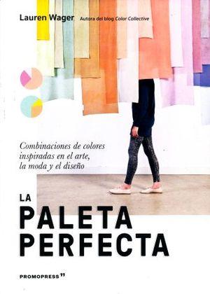 PALETA PERFECTA, LA. COMBINACIONES DE COLORES INSPIRADAS EN EL ARTE, LA MODA Y EL DISEÑO