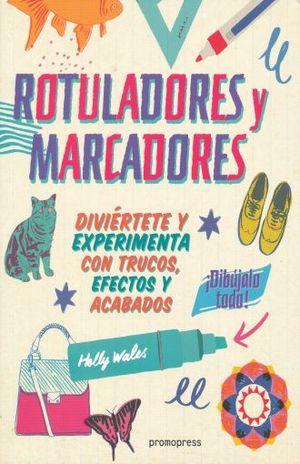 ROTULADORES Y MARCADORES. DIVIERTETE Y EXPERIMENTA CON TRUCOS EFECTOS Y ACABADOS