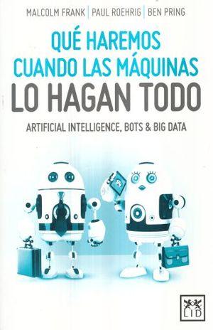 QUE HAREMOS CUANDO LAS MAQUINAS LO HAGAN TODO. ARTIFICIAL INTELLIGENCE BOTS & BIG DATA