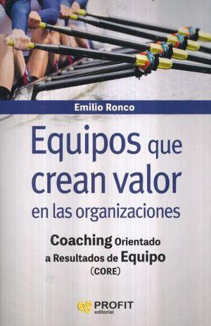 EQUIPOS QUE CREAN VALOR EN LAS ORGANIZACIONES. COACHING ORIENTADO A RESULTADOS DE EQUIPO (CORE)