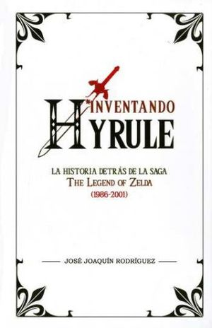 INVENTANDO HYRULE. HISTORIA DETRAS DE LA SAGA THE LEGEND OF ZELDA (1986 - 2001) / PD.