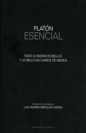 PLATON ESENCIAL. TODO LO BUENO ES BELLO Y LO BELLO NO CARECE DE MEDIDA