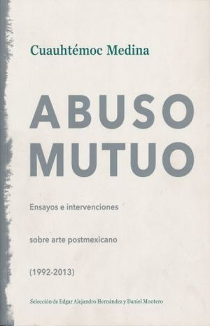 ABUSO MUTUO. ENSAYOS E INTERVENCIONES SOBRE ARTE POSTMEXICANO 1993-2013