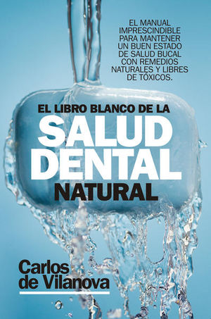 LIBRO BLANCO DE LA SALUD DENTAL NATURAL, EL. EL MANUAL IMPRESCINDIBLE PARA MANTENER UN BUEN ESTADO DE SALUD BUCAL CON REMEDIOS NATURALES Y LIBRES DE TOXICOS