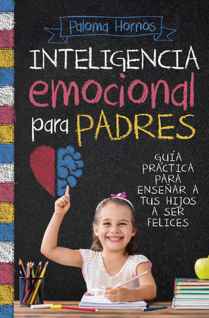 INTELIGENCIA EMOCIONAL PARA PADRES. GUIA PRACTICA PARA ENSEÑAR A TUS HIJOS A SER FELICES