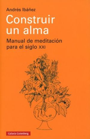 CONSTRUIR UN ALMA. MANUAL DE MEDITACION PARA EL SIGLO XXI