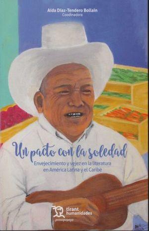 UN PACTO CON LA SOLEDAD. ENVEJECIMIENTO Y VEJEZ EN LA LITERATURA EN AMERICA LATINA Y EL CARIBE (INCLUYE EBOOK)