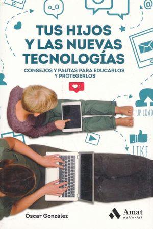 TUS HIJOS Y LAS NUEVAS TECNOLOGIAS. CONSEJOS Y PAUTAS PARA EDUCARLOS Y PROTEGERLOS