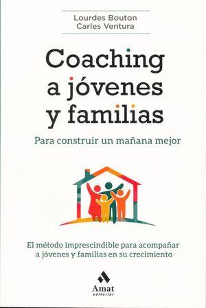 COACHING A JOVENES Y FAMILIAS PARA CONSTRUIR UN MAÑANA MEJOR. EL METODO IMPRESCINDIBLE PARA ACOMPAÑAR A JOVENES Y FAMILIAS EN SU CRECIMIENTO