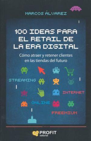 100 IDEAS PARA EL RETAIL DE LA ERA DIGITAL. COMO ATRAER Y RETENER CLIENTES EN LAS TIENDAS DEL FUTURO