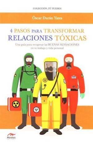4 PASOS PARA TRANSFORMAR RELACIONES TOXICAS. UNA GUIA PARA RECUPERAR LAS BUENAS SENSACIONES EN TU TRABAJO Y VIDA PERSONAL