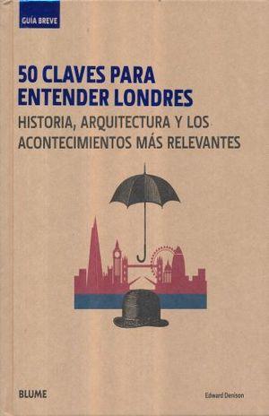 50 CLAVES PARA ENTENDER LONDRES HISTORIA ARQUITECTURA Y LOS ACONTECIMIENTOS MAS RELEVANTES. GUIA BREVE / PD.