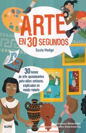 ARTE EN 30 SEGUNDOS. 30 TEMAS DE ARTE APASIONANTES PARA NIÑOS CURIOSOS EXPLICADOS EN MEDIO MINUTO