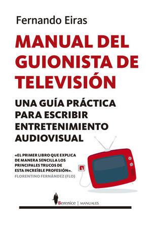 MANUAL DEL GUIONISTA DE TELEVISION. UNA GUIA PRACTICA PARA ESCRIBIR ENTRETENIMIENTO AUDIOVISUAL