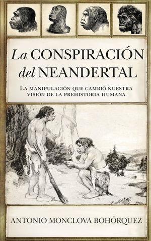 La conspiración Neandertal. La manipulación que cambió nuestra visión de la prehistoria humana
