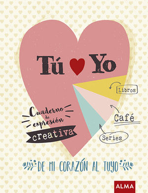 TU Y YO / DE MI CORAZON AL TUYO. CUADERNO DE EXPRESION CREATIVA / PD.