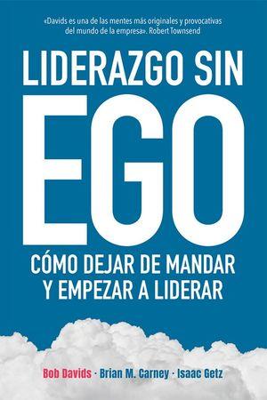 Liderazgo sin ego. Cómo dejar de mandar y empezar a liderar